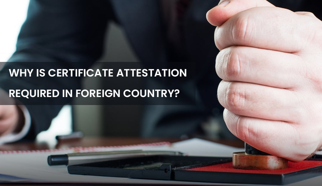 WHY IS CERTIFICATE ATTESTATION REQUIRED IN FOREIGN COUNTRY?